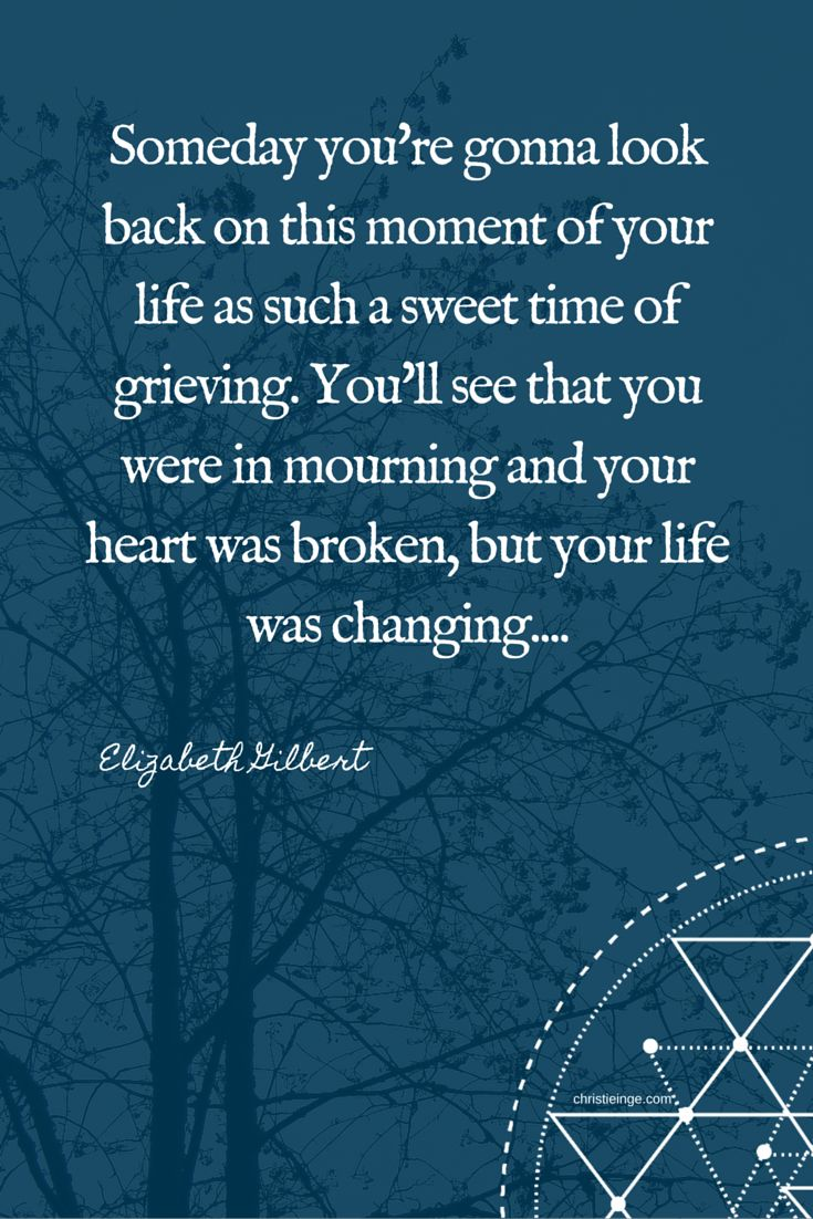 Elizabeth Gilbert Quotes: Someday you're gonna look back on this moment of your life as such a sweet time of grieving. You'll see that you were in mourning and your heart was broken, but your life was changing...