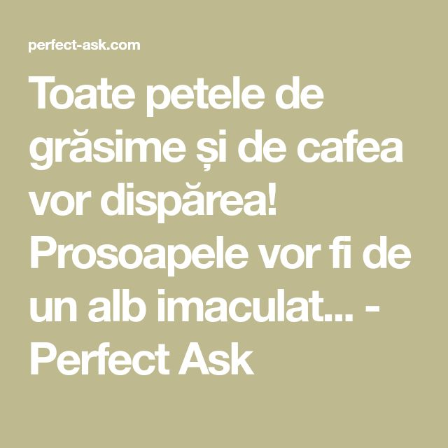 Toate petele de grăsime și de cafea vor dispărea! Prosoapele vor fi de un alb imaculat... - Perfect Ask