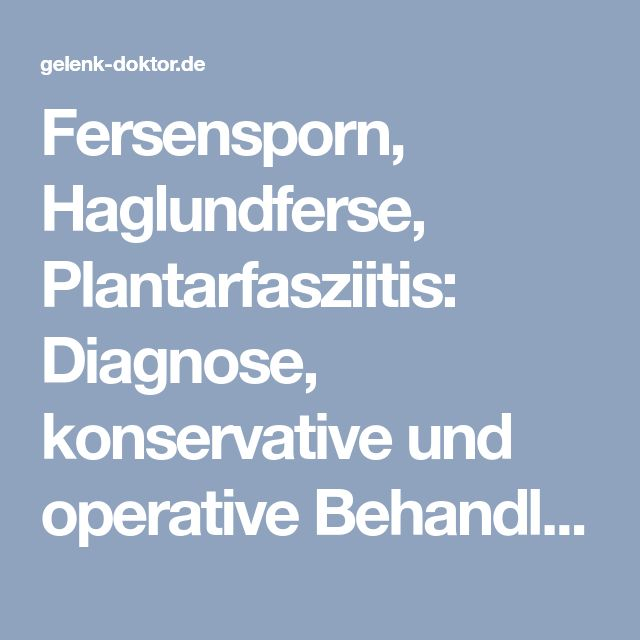 Fersensporn, Haglundferse, Plantarfasziitis: Diagnose, konservative und operative Behandlung   Gelenk-doktor.de