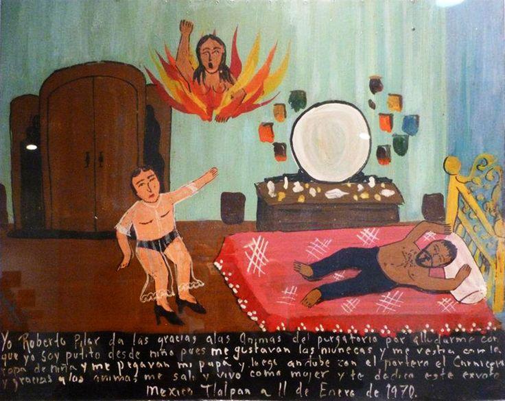 Я, Роберто Пилар, приношу благодарность Душам Чистилища за помощь. С детства я был гомиком, мне нравились куклы, я одевался в девичьи платья. Но мой отец бил меня за это. Позднее я стал встречаться с врачом по кличке Мясник. Благодаря Душам я убежал из дома и теперь живу как женщина, за что посвящаю это эксвото.  Мехико, Тлальпан. 11 января 1970.