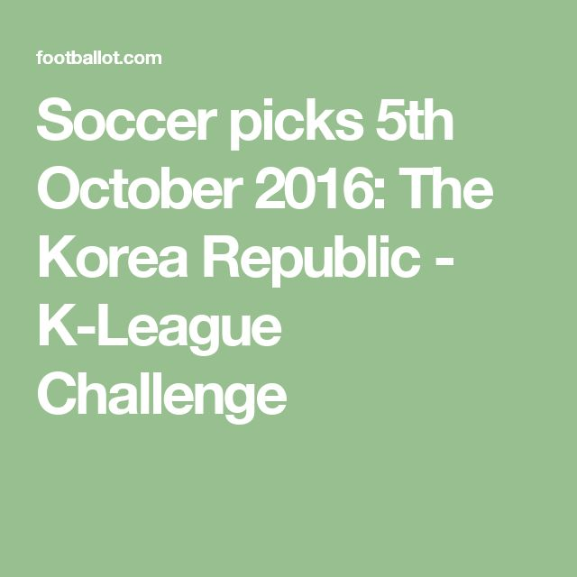 Soccer picks 5th October 2016: The Korea Republic - K-League Challenge