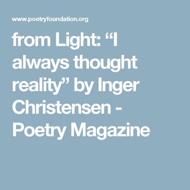 """from Light: """"I always thought reality"""" by Inger Christensen - Poetry Magazine"""