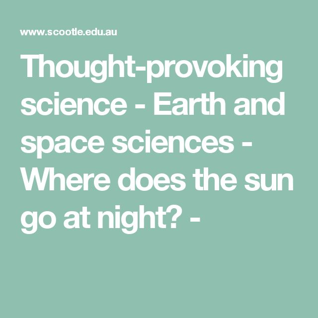 Thought-provoking science - Earth and space sciences - Where does the sun go at night? -This sequence of resources focuses on investigating day and night, the movement of the sun across the sky, shadows and the moon. Observing the difference between the day and night sky and the movement of the sun across the sky at regularly time intervals provides data collection activities for students.