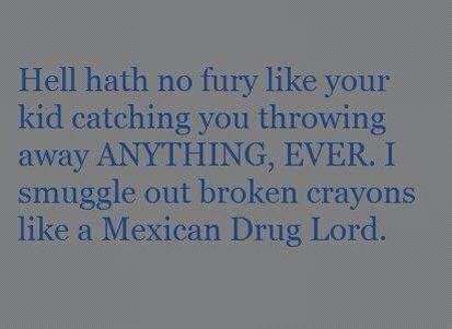 I smuggle out broken crayons like a Mexican Drug Lord. So funny and true!!