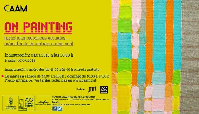 'ON PAINTING'  [Prácticas pictóricas actuales… más allá de la Pintura o más acá]  Del 1 de marzo al 7 de julio de 2013. La inauguración tendrá lugar el viernes 1 de marzo a las 20,30 horas.