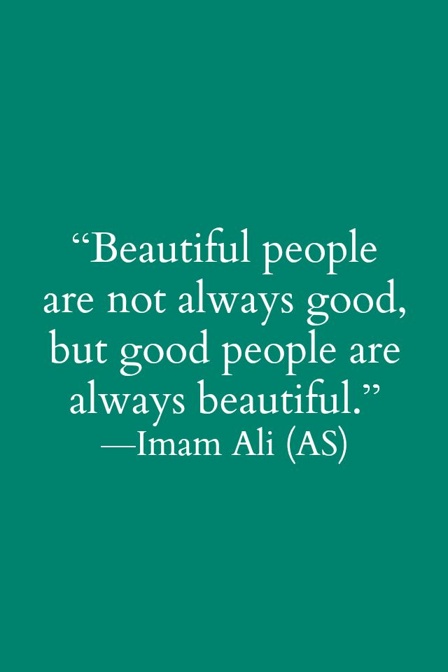 Beautiful people are not always good, but good people are always beautiful. -Imam Ali (a.s)