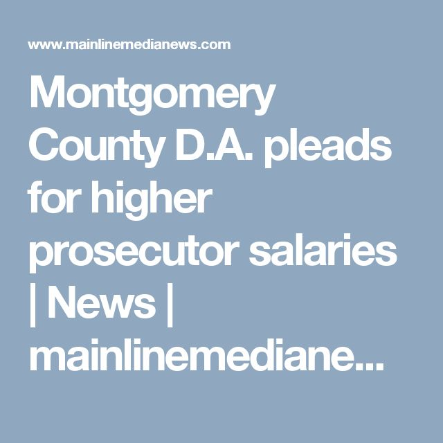 Montgomery County D.A. pleads for higher prosecutor salaries | News | mainlinemedianews.com