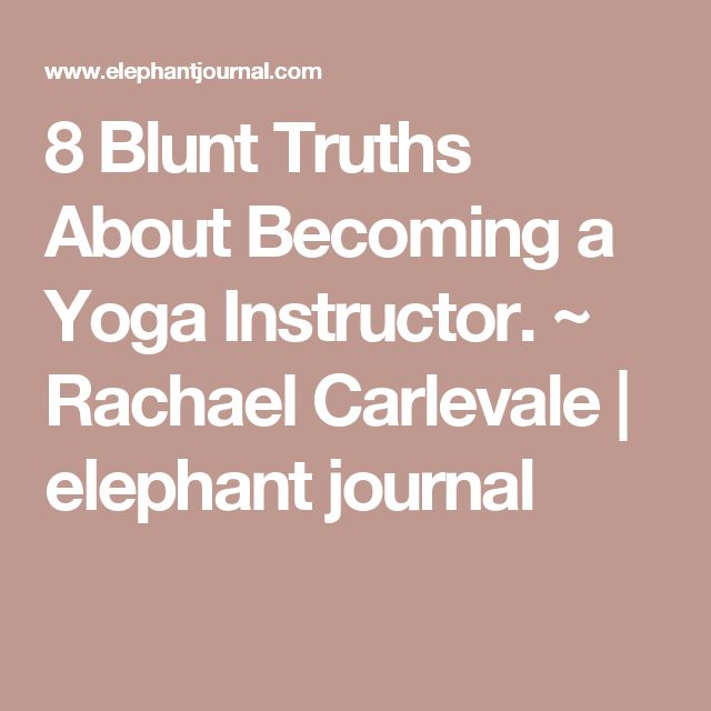 8 Blunt Truths About Becoming a Yoga Instructor. ~ Rachael Carlevale | elephant journal