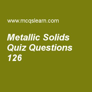 Learn quiz on metallic solids, chemistry quiz 126 to practice. Free chemistry MCQs questions and answers to learn metallic solids MCQs with answers. Practice MCQs to test knowledge on metallic solids, metallic crystals properties, what is spectrum, van der waals equation, azimuthal quantum number worksheets.  Free metallic solids worksheet has multiple choice quiz questions as metallic bond with respect to valence bond theory was explained by, answer key with choices as drude, loren,...