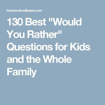 "130 Best ""Would You Rather"" Questions for Kids and the Whole Family"