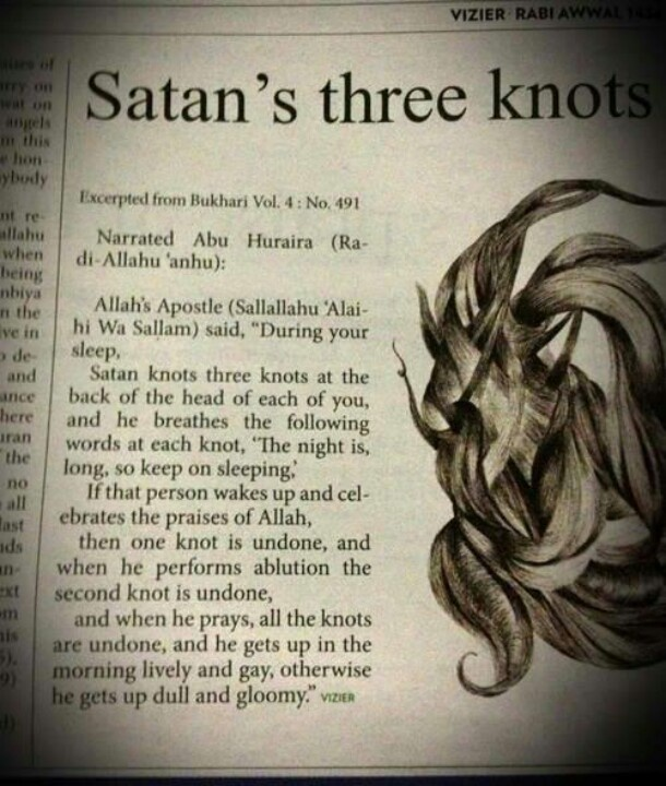Shaytan ties three knots while we sleep. The effects of these knots are not to be underestimated. Solution: Fajr Salah