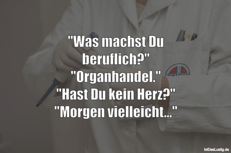 """""""Was machst Du beruflich?"""" """"Organhandel."""" """"Hast Du kein Herz?"""" """"Morgen vielleicht..."""" ... gefunden auf https://www.istdaslustig.de/spruch/2121 #lustig #sprüche #fun #spass"""