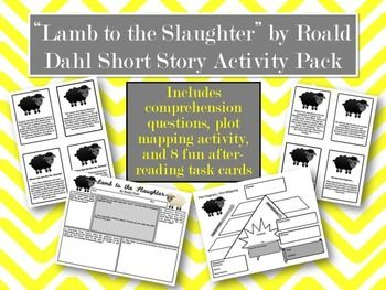 """A packet of activities to accompany Roald Dahl's famous short story, """"Lamb to the Slaughter"""". Included in this free resource:* Comprehension question worksheet (students must use text evidence to justify their responses)* Plot mapping activity--two forms included--one blank and one partially filled* 8 task cards for extension after reading--students can respond in writing or orally.Great for a day when you have a substitute, or for students to work on independently."""