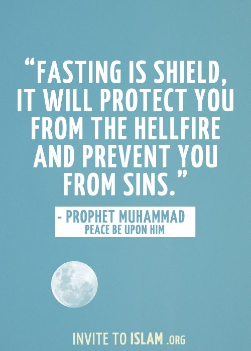 """Fasting is a shield; it will protect you from the hellfire and prevent you from sins.""  - Prophet Muhammad (Peace be upon him)"