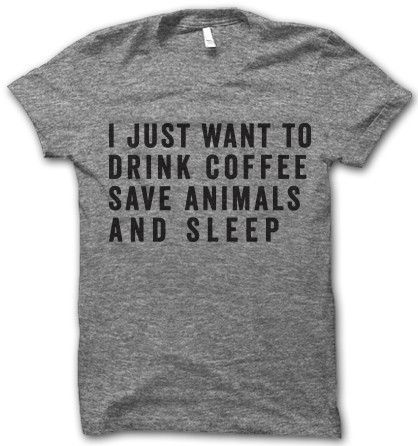 i just want to drink coffee, save animals, and sleep