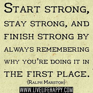 Start strong, stay strong, and finish strong by always remembering why you're doing it in the first place. -Ralph Marston by deeplifequotes, via Flickr