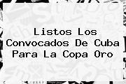 http://tecnoautos.com/wp-content/uploads/imagenes/tendencias/thumbs/listos-los-convocados-de-cuba-para-la-copa-oro.jpg Copa Oro 2015. Listos los convocados de Cuba para la Copa Oro, Enlaces, Imágenes, Videos y Tweets - http://tecnoautos.com/actualidad/copa-oro-2015-listos-los-convocados-de-cuba-para-la-copa-oro/