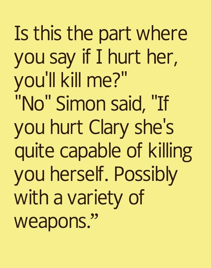 """Is this the part where you say if I hurt her, you'll kill me?"" ""No,"" Simon said,""If you hurt Clary she's quite capable of killing you herself. Possibly with a variety of weapons."" - City of Glass, The Mortal Instruments"