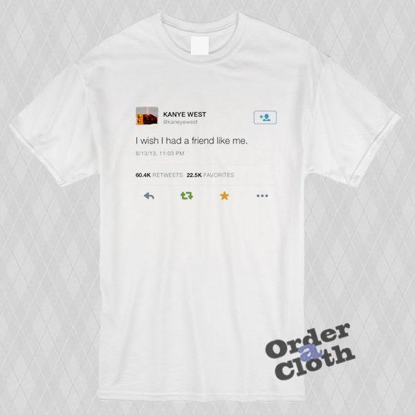 Kanye West Tweet I Wish I Had A Friend Like Me T Shirt My T Shirt T Shirt Print Clothes