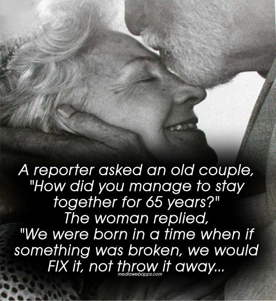 "A reporter asked an old couple. ""How did you manage to stay together for 65 years?"" The woman replied. ""We were born in a time when if something was broken, we would FIX it, not throw it away...."""