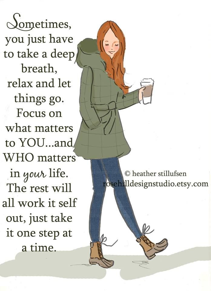 Sometimes, you just have to take a deep breath, relax & let things go. Focus on what patters to you ... and who matters in your life. The rest will all work it self out, just take it one step at a time. -Heather Stillufsen