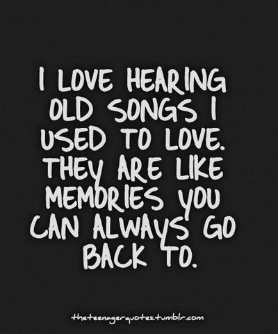 """""""I love hearing old songs I used to love. They are like memories you can always go back to."""""""