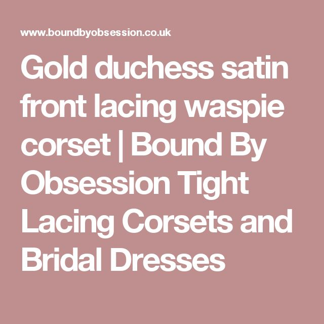 Gold duchess satin front lacing waspie corset | Bound By Obsession Tight Lacing Corsets and Bridal Dresses