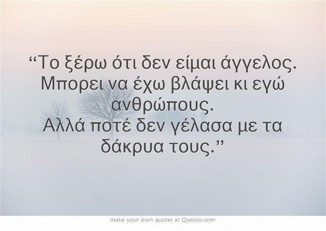 """""""Το ξέρω ότι δεν είμαι άγγελος. Μπορει να έχω βλάψει κι εγώ ανθρώπους. Αλλά ποτέ δεν γέλασα με τα δάκρυα τους."""""""