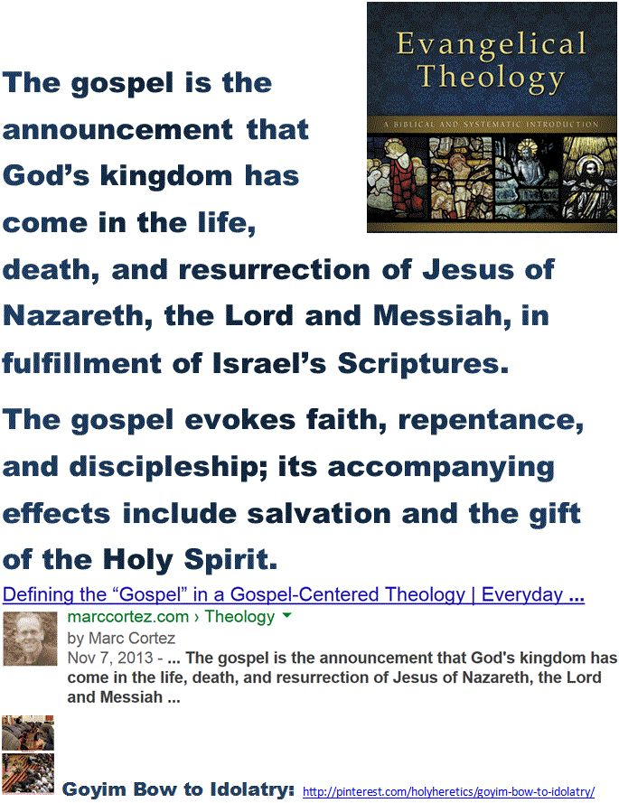 """Goyim Bow to Idolatry:  The gospel is the announcement that God's kingdom has come in the life, death, and resurrection of Jesus of Nazareth, the Lord and Messiah.  > > > """"The Jesus of Nazareth who came forward publicly as the Messiah...and died to give his work its final consecration never existed."""" - Albert Schweitzer.   > > To Thomas Jefferson Jesus was a secular sage > > >  Muhammad, Maimonides and Madison rejected the idolatrous belief in Jesus as the son of God. > > > Click image!"""