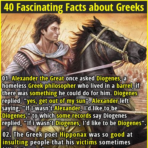 """1. Alexander the Great once asked Diogenes, a homeless Greek philosopher who lived in a barrel, if there was something he could do for him. Diogenes replied, """"yes, get out of my sun"""". Alexander left saying, """"If I wasn't Alexander, I'd like to be Diogenes,"""" to which some records say Diogenes replied, """"If i wasn't Diogenes, I'd like to be Diogenes"""". 2. The Greek origin of the word """"idiot"""" was used to mean someone who did not participate in politics and public affairs."""