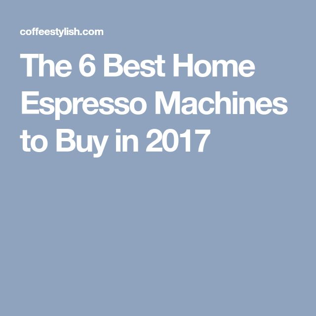 The 6 Best Home Espresso Machines to Buy in 2017