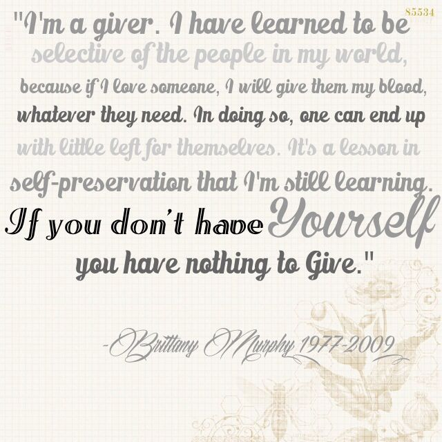 """I'm a giver. I have learned to be selective of the people in my world, because if I love someone, I will give them my blood, whatever they need. In doing so, one can end up with little left for themselves. It's a lesson in self-preservation that I'm still learning. If you don't have yourself, you have nothing to give."" -Brittany Murphy (1977-2009)"