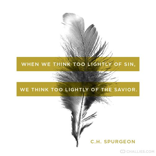 """When we think too lightly of sin, we think too lightly of the Savior."" Charles Spurgeon"