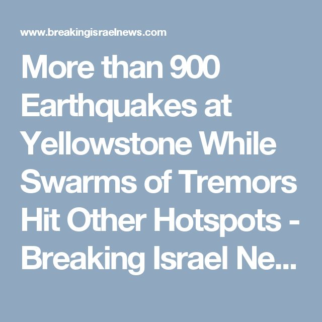 More than 900 Earthquakes at Yellowstone While Swarms of Tremors Hit Other Hotspots - Breaking Israel News | Latest News. Biblical Perspective.