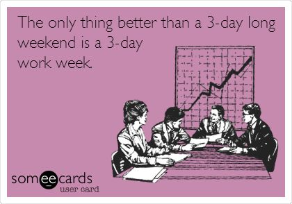 The only thing better than a 3-day long weekend is a 3-day work week.