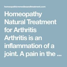 Homeopathy Natural Treatment for Arthritis Arthritis is an inflammation of a joint. A pain in the middle of the upper arm for instance, is not arthritis because it has no joints. Joints of the body are found on the wrists, elbows, knees, fingers, toes, hips, and shoulders. The neck and back have joints between the bones of the spine. However, pains in the joints are not always due to arthritis. Other parts that surround the joints can cause pain such as tendons, ligaments, muscles…