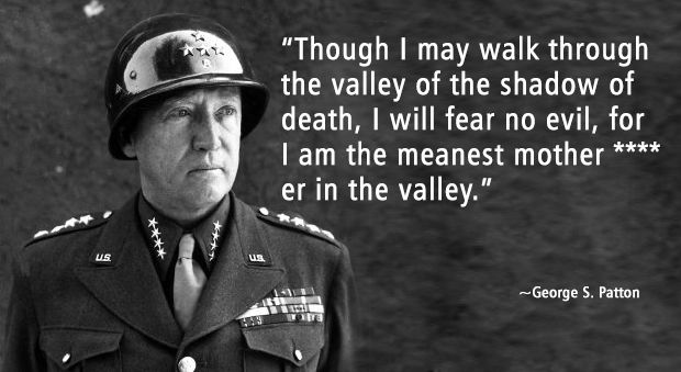 George S Patton quote - though i may walk through the valley of the shadow of death, i will fear no evil, for i am the meanest mother effer in the valley
