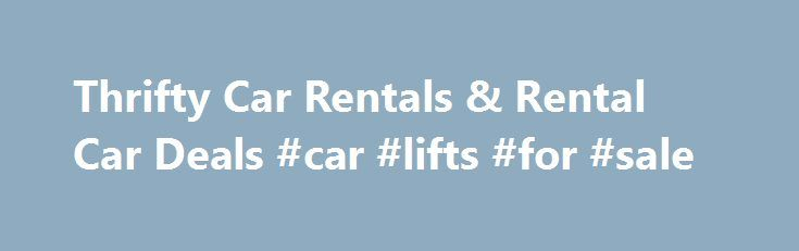 Thrifty Car Rentals & Rental Car Deals #car #lifts #for #sale http://car.remmont.com/thrifty-car-rentals-rental-car-deals-car-lifts-for-sale/  #discount rental cars # Welcome to Thrifty Car Rental Thrifty car rental Locations Convenient car rental locations across the U.S. You'll find a great rate on a great car rental at more than 300 conveniently located Thrifty car rental sites throughout the United States, including many at or near major airports. For more information on […]The post…