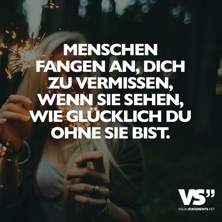 Menschen fangen an, dich zu vermissen, wenn sie sehen, wie glücklich du ohne sie bist. - VISUAL STATEMENTS®