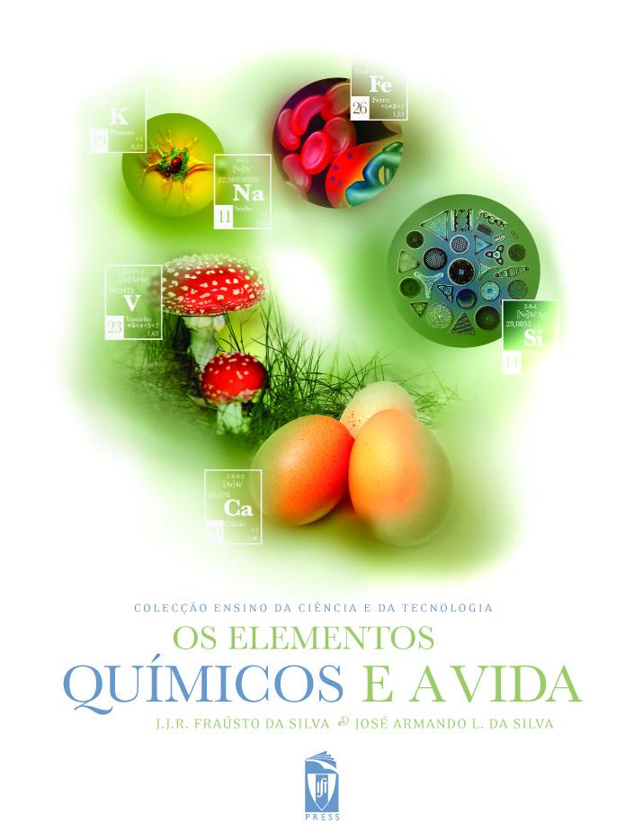 OS ELEMENTOS QUÍMICOS E A VIDA  Autor:  J. J. FRAÚSTO DA SILVA, JOSÉ ARMANDO L. DA SILVA  ISBN:  978-972-8469-98-6