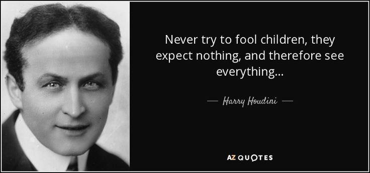 Never try to fool children, they expect nothing, and therefore see everything... - Harry Houdini