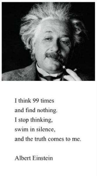 I think 99 times and find nothing. I stop thinking, swim in silence, and the truth comes to me. ~ Albert Einstein