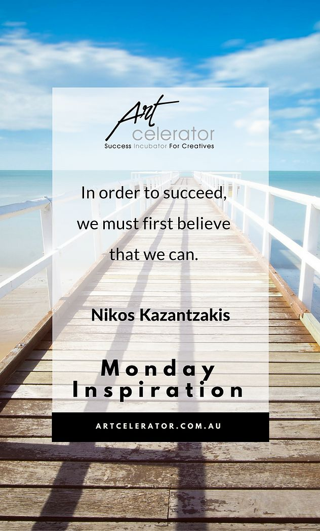 "ArtCelerator Monday Motivation ""In order to succeed, we must first belive that we can."" Nikos Kazantzakis"