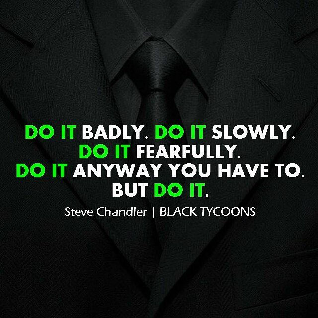 Do it badly. Do it slowly. Do it fearfully. Do it anyway you have to. But do it. - Steve Chandler #success #leaders ==================================== DO IT consistently is the key to progression regardless of how long it takes for you to get where you want to be.  What is the result of procrastination versus the result of going in the direction of your goals? I'm certain 100% of you would agree that pushing towards your goals brings a much better benefit of procrastinating. Let's not…