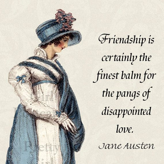 Friendship is certainly the finest balm for the pangs of disappointed love. Jane Austen, Northanger Abbey