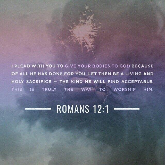 ดังนั้น พี่น้องทั้งหลาย โดยเห็นแก่ความเมตตากรุณาของพระเจ้า ข้าพเจ้าจึงวิงวอนท่านทั้งหลายให้ถวายตัวของท่านแด่พระองค์ เพื่อเป็นเครื่องบูชาอันบริสุทธิ์ที่มีชีวิต และเป็นที่พอพระทัยพระเจ้า ซึ่งเป็นการนมัสการโดยวิญญาณจิตของท่าน  รม. 12:1 THSV11  http://bible.com/174/rom.12.1.THSV11