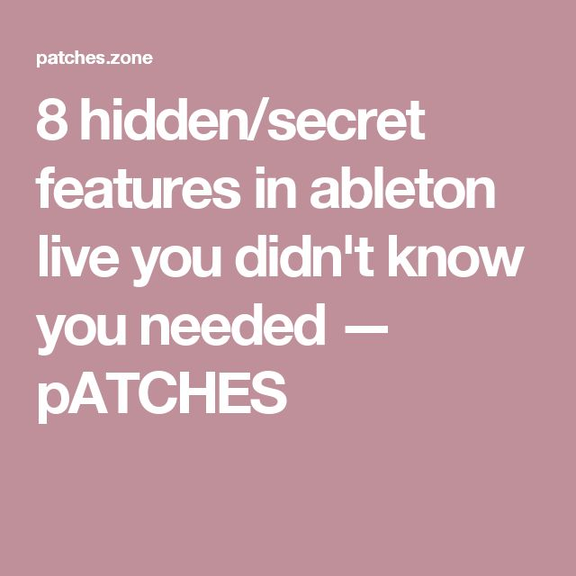 8 hidden/secret features in ableton live you didn't know you needed — pATCHES