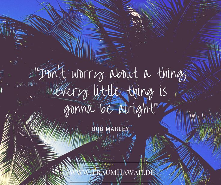 Don't worry about a thing, every little thing is gonna be alright. Bob Marley ~  Reise, Inspiration, Quote, Hawaii, Traumhawaii