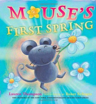 Mouse's First Spring by Lauren Thompson E THO A mouse and its mother experience the delights of nature on a windy spring day.