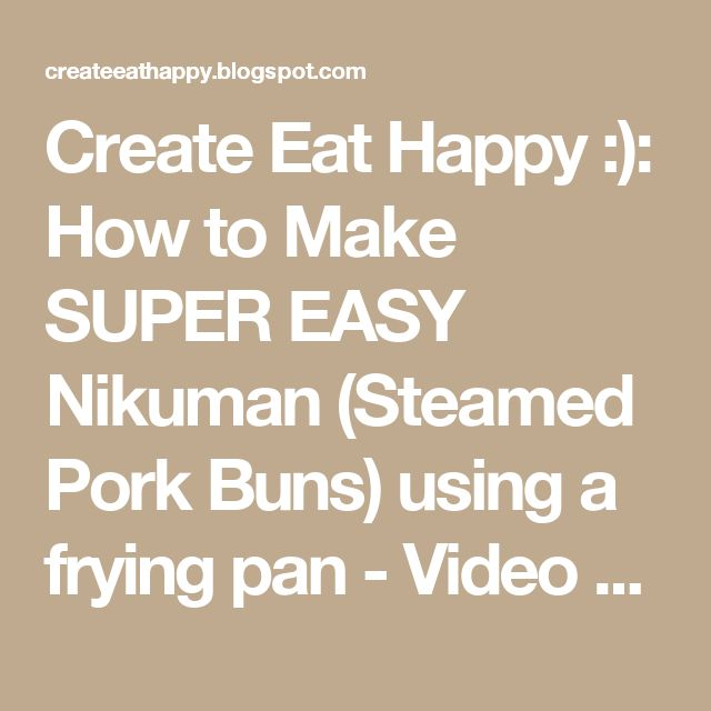 Create Eat Happy :): How to Make SUPER EASY Nikuman (Steamed Pork Buns) using a frying pan - Video Recipe